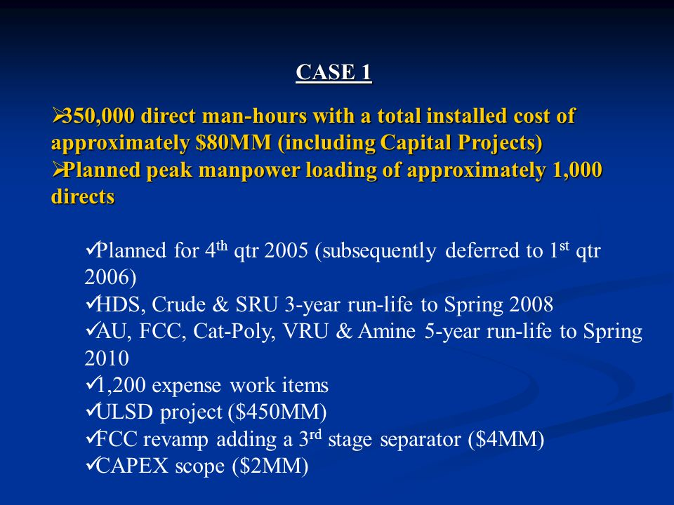 CASE 1  350,000 direct man-hours with a total installed cost of approximately $80MM (including Capital Projects)  Planned peak manpower loading of approximately 1,000 directs Planned for 4 th qtr 2005 (subsequently deferred to 1 st qtr 2006) HDS, Crude & SRU 3-year run-life to Spring 2008 AU, FCC, Cat-Poly, VRU & Amine 5-year run-life to Spring 2010 1,200 expense work items ULSD project ($450MM) FCC revamp adding a 3 rd stage separator ($4MM) CAPEX scope ($2MM)
