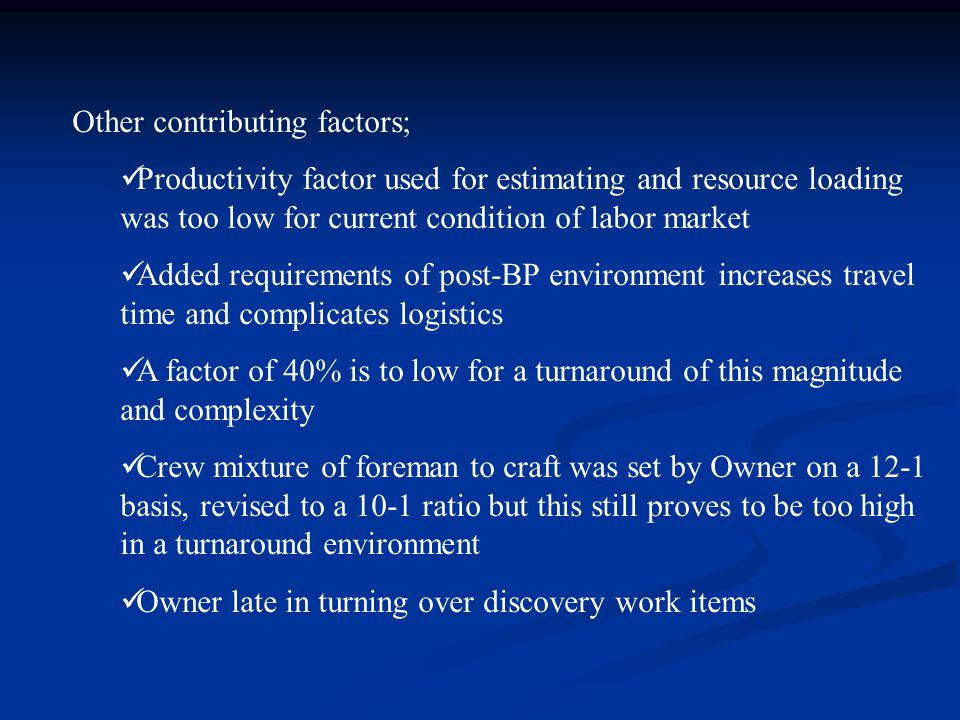 Other contributing factors; Productivity factor used for estimating and resource loading was too low for current condition of labor market Added requirements of post-BP environment increases travel time and complicates logistics A factor of 40% is to low for a turnaround of this magnitude and complexity Crew mixture of foreman to craft was set by Owner on a 12-1 basis, revised to a 10-1 ratio but this still proves to be too high in a turnaround environment Owner late in turning over discovery work items