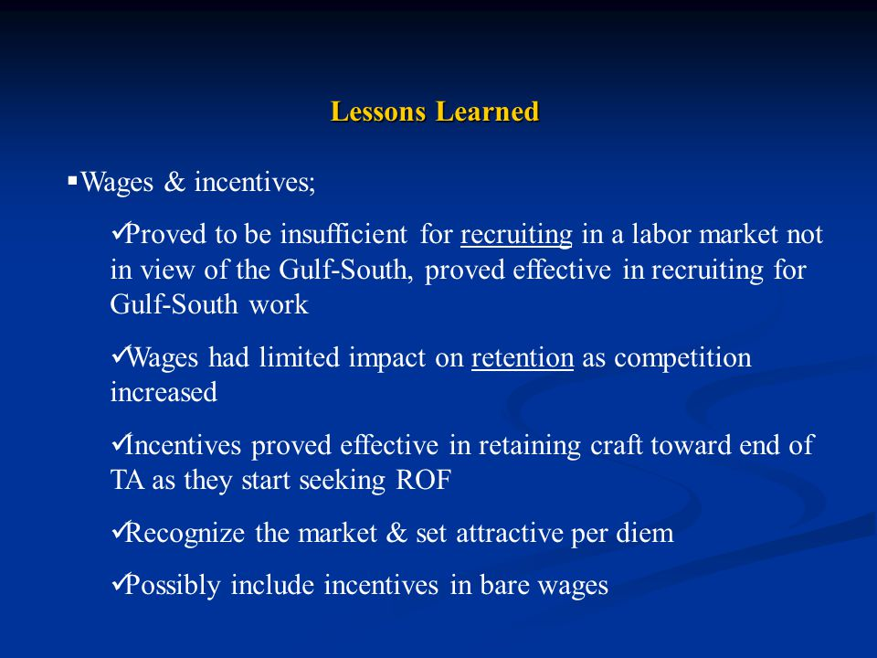 Lessons Learned  Wages & incentives; Proved to be insufficient for recruiting in a labor market not in view of the Gulf-South, proved effective in recruiting for Gulf-South work Wages had limited impact on retention as competition increased Incentives proved effective in retaining craft toward end of TA as they start seeking ROF Recognize the market & set attractive per diem Possibly include incentives in bare wages