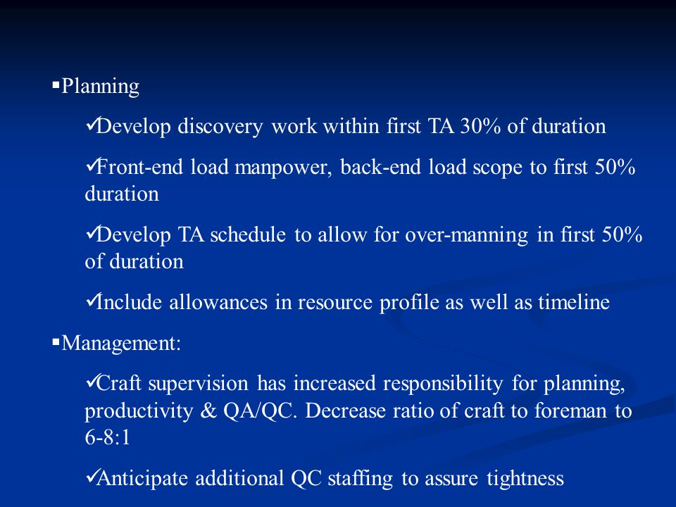  Planning Develop discovery work within first TA 30% of duration Front-end load manpower, back-end load scope to first 50% duration Develop TA schedule to allow for over-manning in first 50% of duration Include allowances in resource profile as well as timeline  Management: Craft supervision has increased responsibility for planning, productivity & QA/QC.