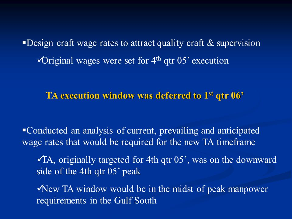 Design craft wage rates to attract quality craft & supervision Original wages were set for 4 th qtr 05' execution TA execution window was deferred to 1 st qtr 06'  Conducted an analysis of current, prevailing and anticipated wage rates that would be required for the new TA timeframe TA, originally targeted for 4th qtr 05', was on the downward side of the 4th qtr 05' peak New TA window would be in the midst of peak manpower requirements in the Gulf South