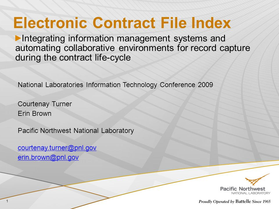 Electronic Contract File Index Integrating information management systems and automating collaborative environments for record capture during the contract life-cycle 1 National Laboratories Information Technology Conference 2009 Courtenay Turner Erin Brown Pacific Northwest National Laboratory courtenay.turner@pnl.gov erin.brown@pnl.gov