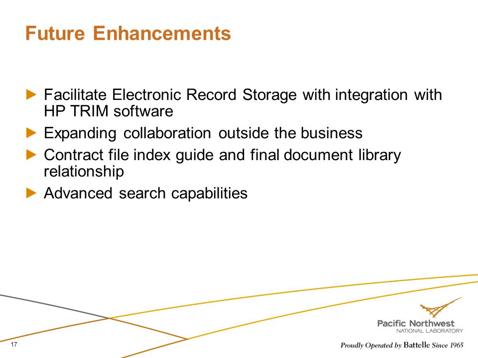 Future Enhancements Facilitate Electronic Record Storage with integration with HP TRIM software Expanding collaboration outside the business Contract file index guide and final document library relationship Advanced search capabilities 17
