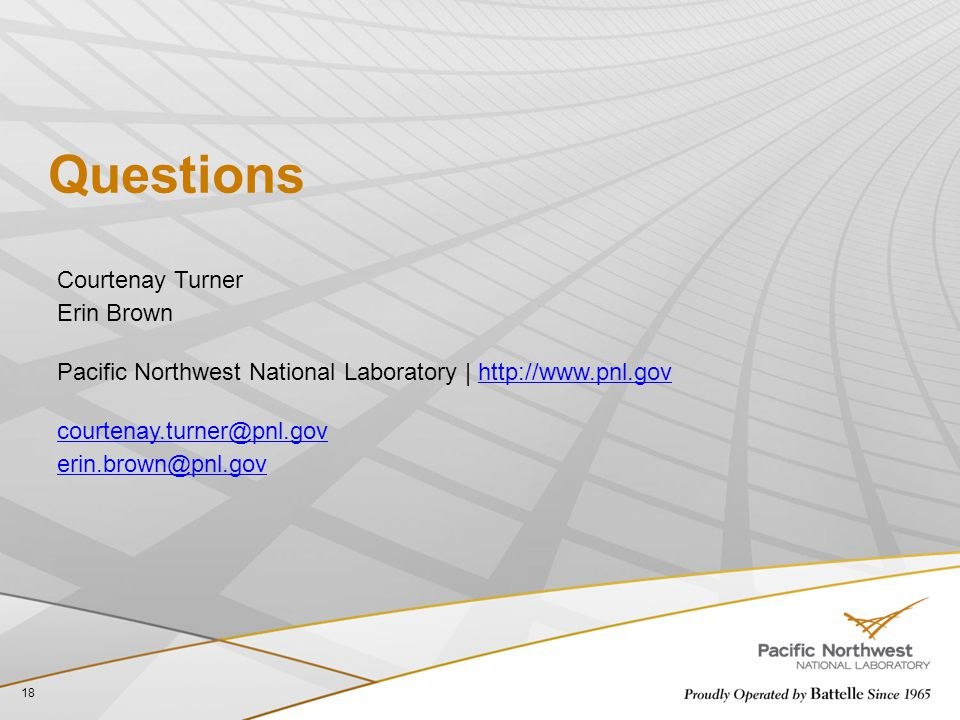 Questions 18 Courtenay Turner Erin Brown Pacific Northwest National Laboratory | http://www.pnl.govhttp://www.pnl.gov courtenay.turner@pnl.gov erin.brown@pnl.gov