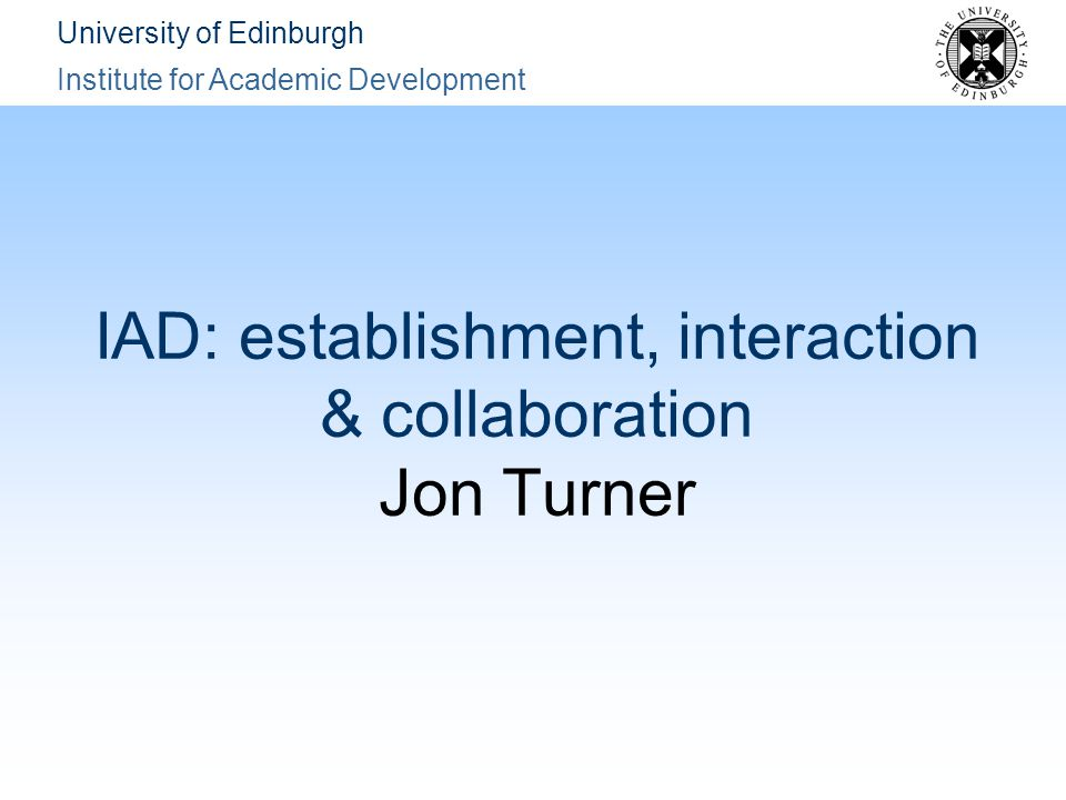 University of Edinburgh Institute for Academic Development IAD: establishment, interaction & collaboration Jon Turner