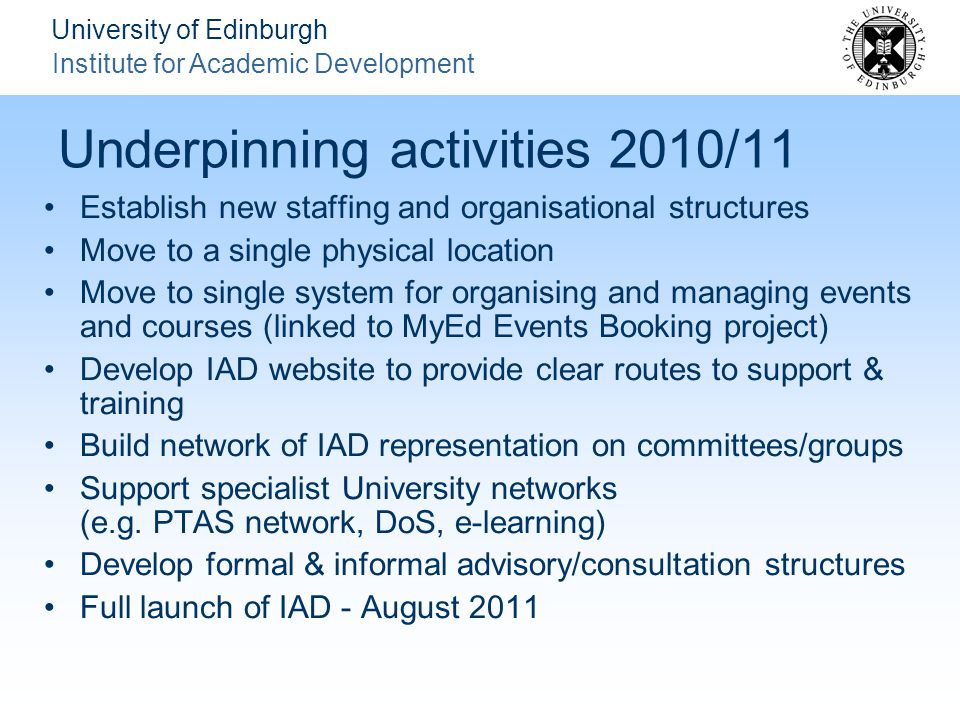 University of Edinburgh Institute for Academic Development Underpinning activities 2010/11 Establish new staffing and organisational structures Move to a single physical location Move to single system for organising and managing events and courses (linked to MyEd Events Booking project) Develop IAD website to provide clear routes to support & training Build network of IAD representation on committees/groups Support specialist University networks (e.g.