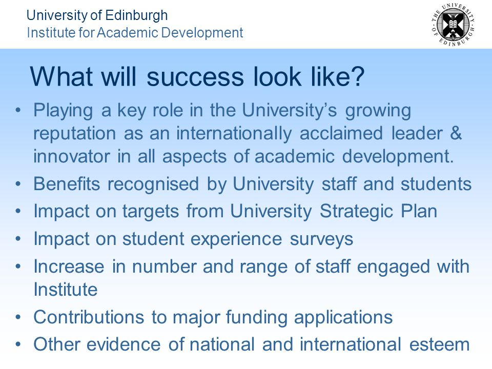 University of Edinburgh Institute for Academic Development What will success look like.