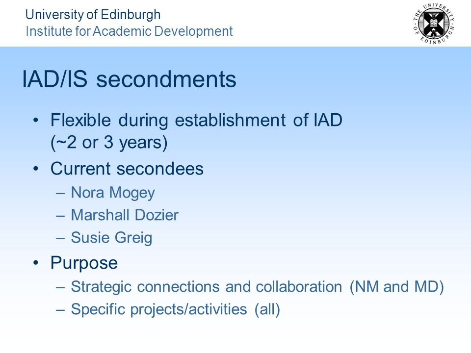 University of Edinburgh Institute for Academic Development IAD/IS secondments Flexible during establishment of IAD (~2 or 3 years) Current secondees –Nora Mogey –Marshall Dozier –Susie Greig Purpose –Strategic connections and collaboration (NM and MD) –Specific projects/activities (all)