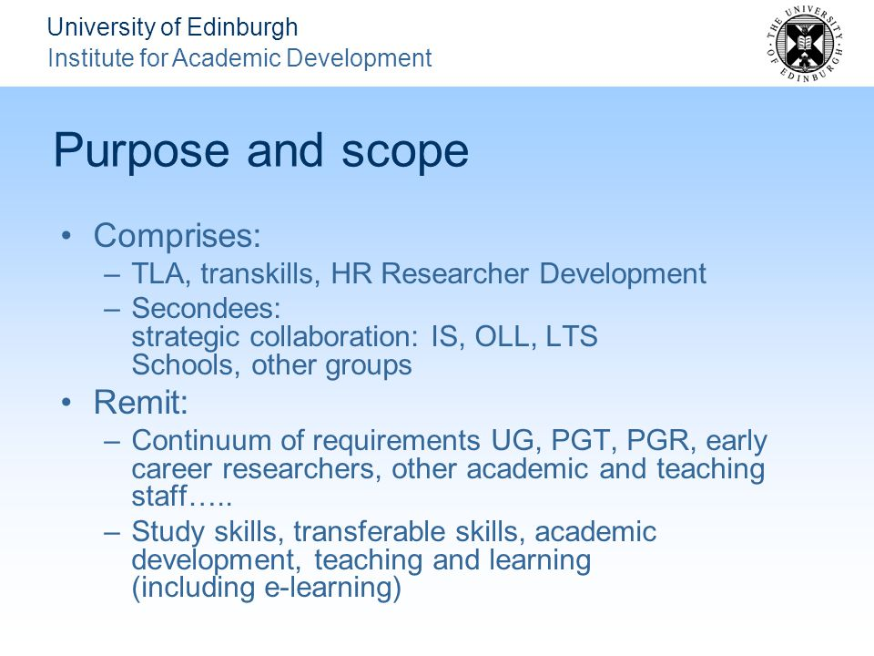 University of Edinburgh Institute for Academic Development Purpose and scope Comprises: –TLA, transkills, HR Researcher Development –Secondees: strategic collaboration: IS, OLL, LTS Schools, other groups Remit: –Continuum of requirements UG, PGT, PGR, early career researchers, other academic and teaching staff…..