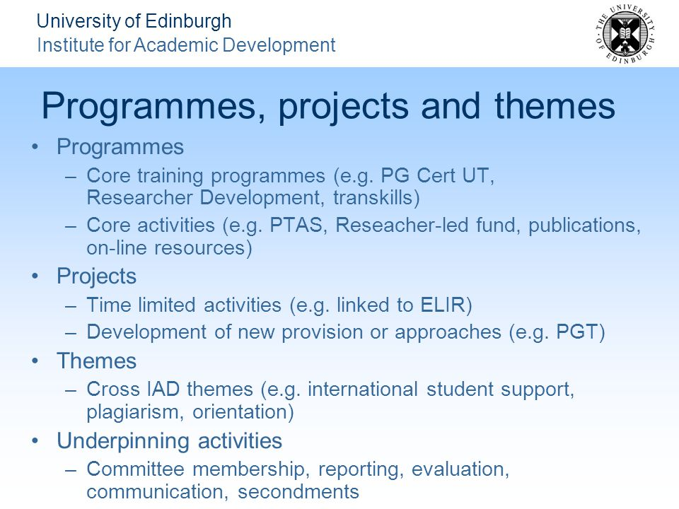 University of Edinburgh Institute for Academic Development Programmes, projects and themes Programmes –Core training programmes (e.g.