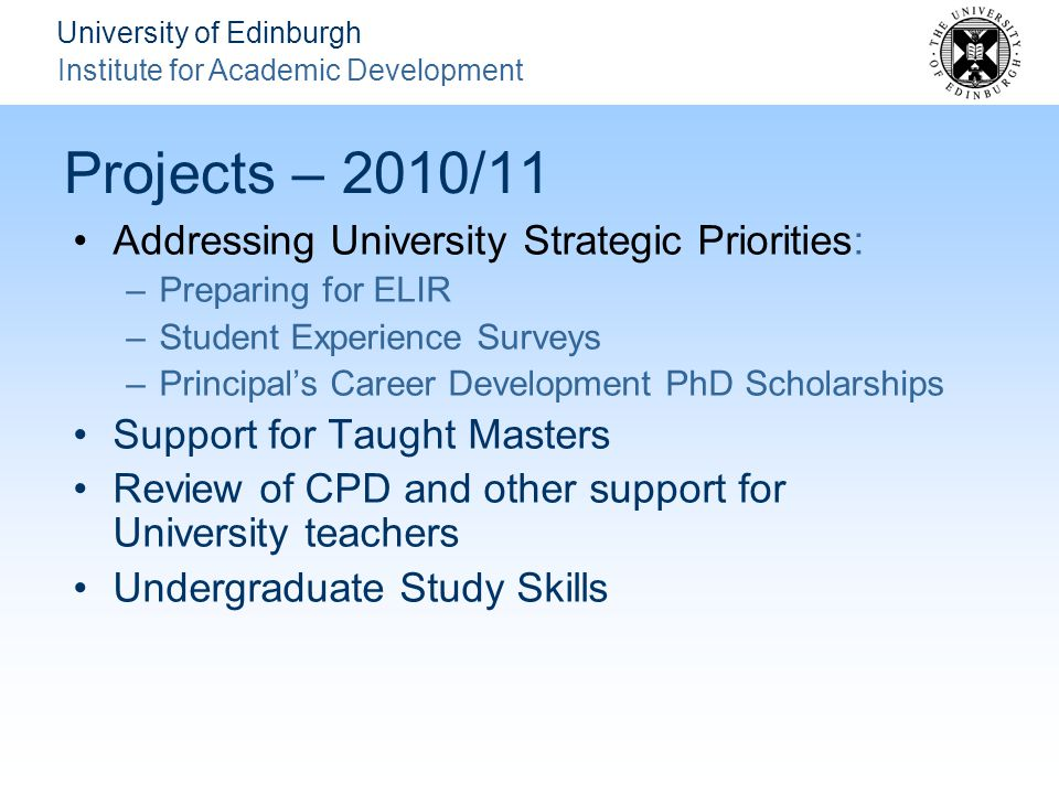University of Edinburgh Institute for Academic Development Projects – 2010/11 Addressing University Strategic Priorities: –Preparing for ELIR –Student Experience Surveys –Principal's Career Development PhD Scholarships Support for Taught Masters Review of CPD and other support for University teachers Undergraduate Study Skills