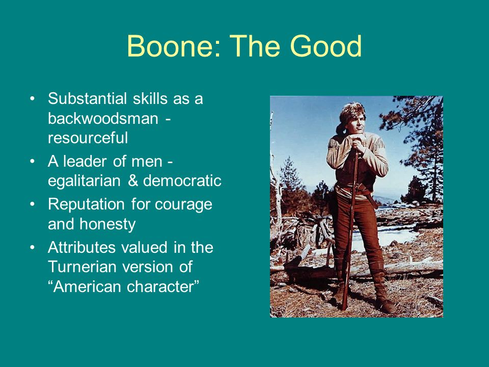 Boone: The Good Substantial skills as a backwoodsman - resourceful A leader of men - egalitarian & democratic Reputation for courage and honesty Attri