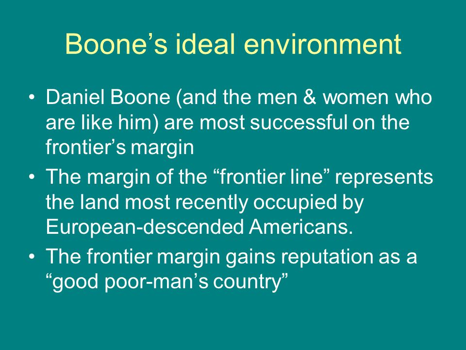 "Boone's ideal environment Daniel Boone (and the men & women who are like him) are most successful on the frontier's margin The margin of the ""frontier"