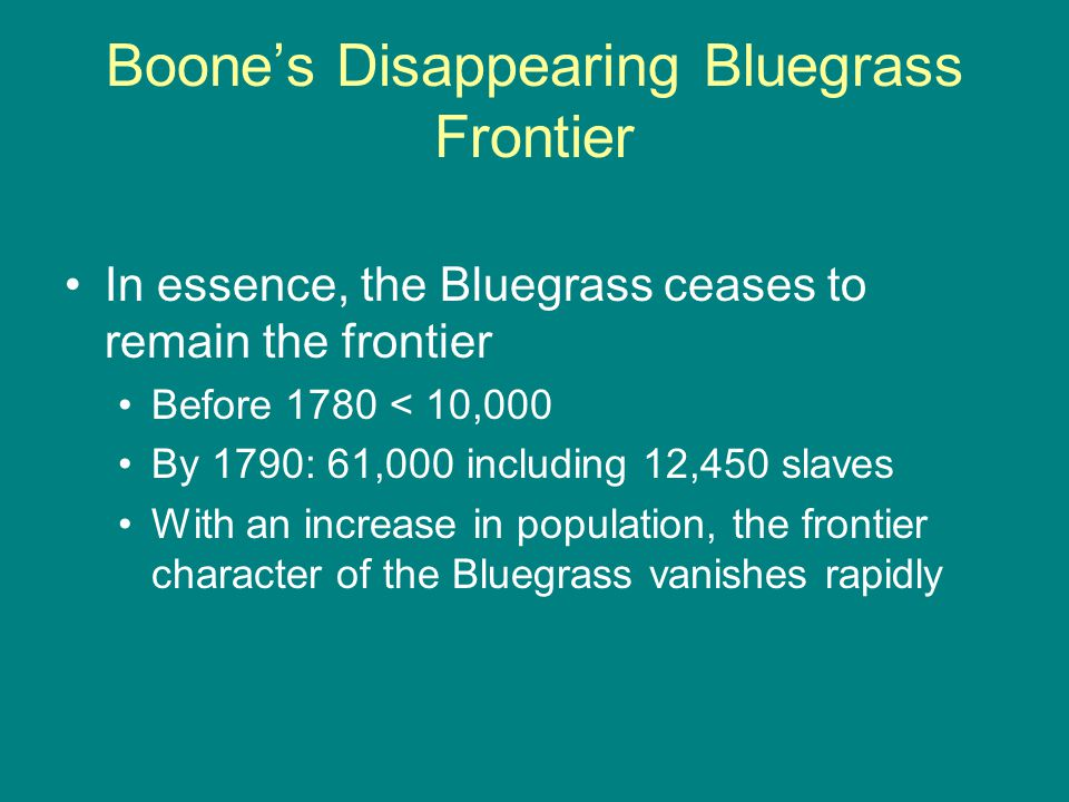 Boone's Disappearing Bluegrass Frontier In essence, the Bluegrass ceases to remain the frontier Before 1780 < 10,000 By 1790: 61,000 including 12,450