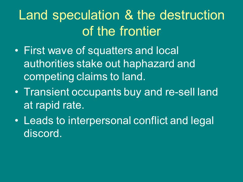 Land speculation & the destruction of the frontier First wave of squatters and local authorities stake out haphazard and competing claims to land.