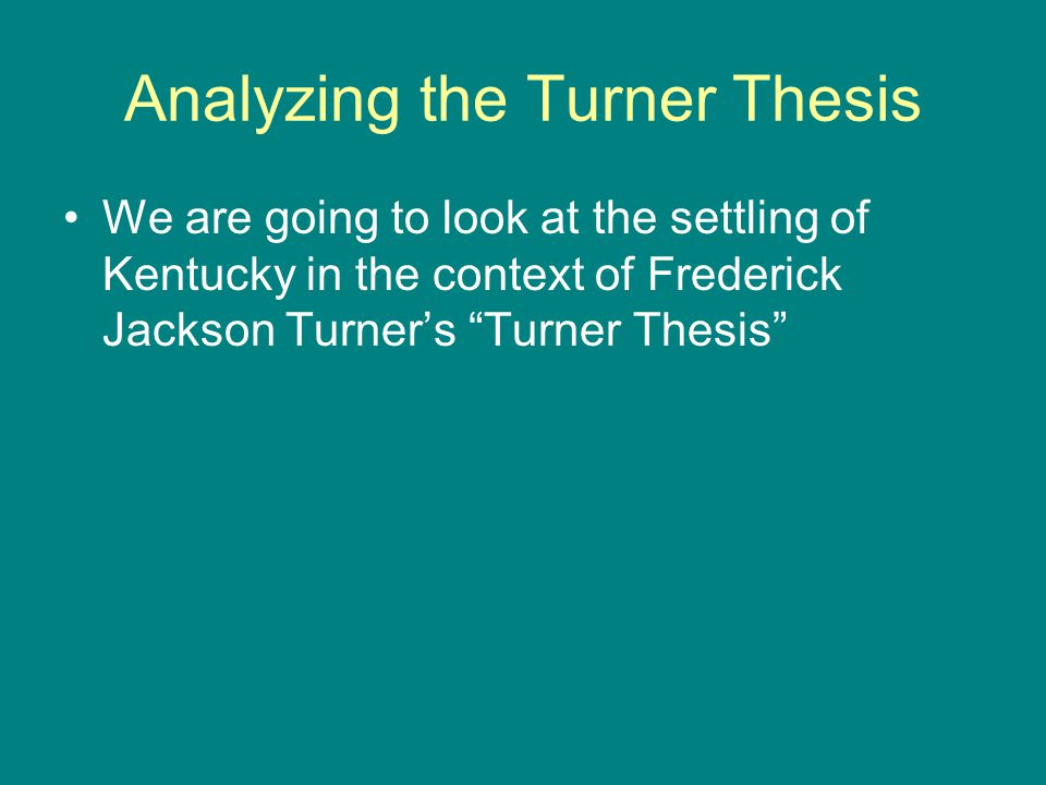 Analyzing the Turner Thesis We are going to look at the settling of Kentucky in the context of Frederick Jackson Turner's Turner Thesis