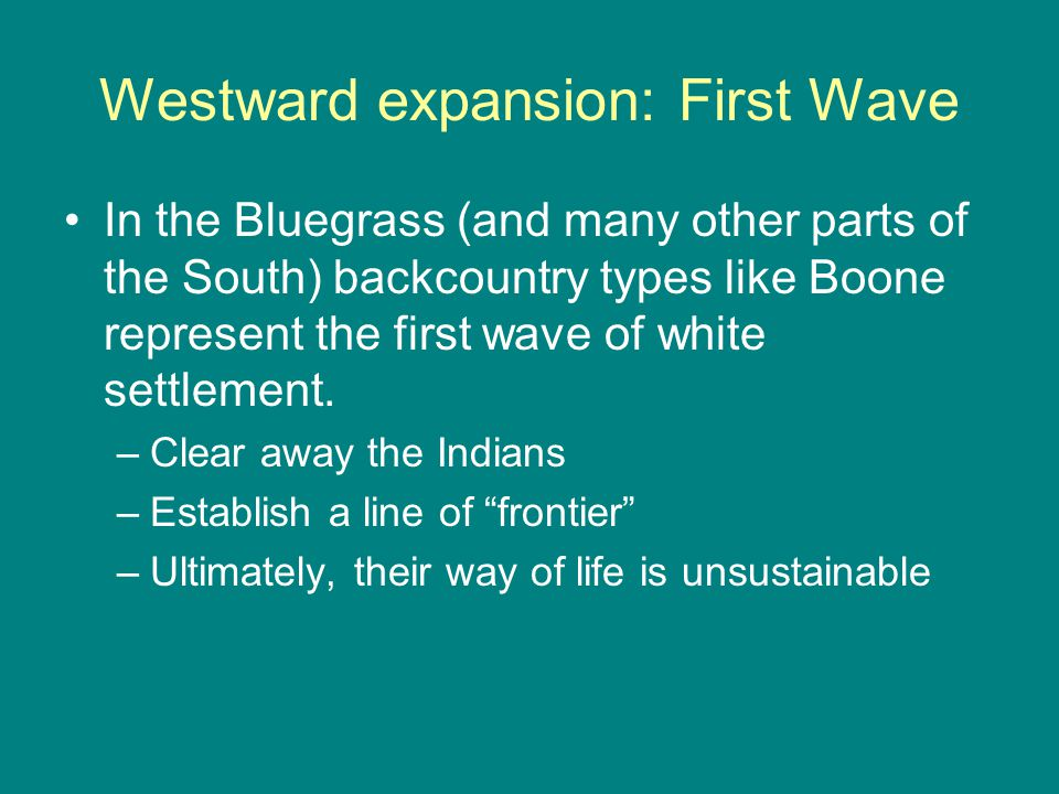 Westward expansion: First Wave In the Bluegrass (and many other parts of the South) backcountry types like Boone represent the first wave of white settlement.