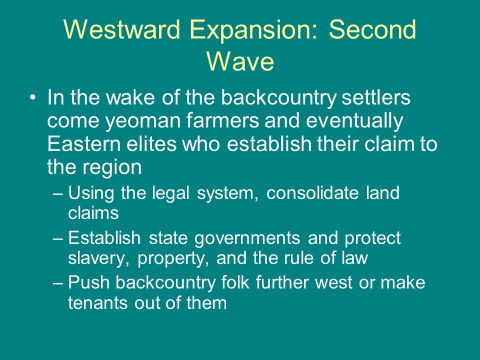 Westward Expansion: Second Wave In the wake of the backcountry settlers come yeoman farmers and eventually Eastern elites who establish their claim to