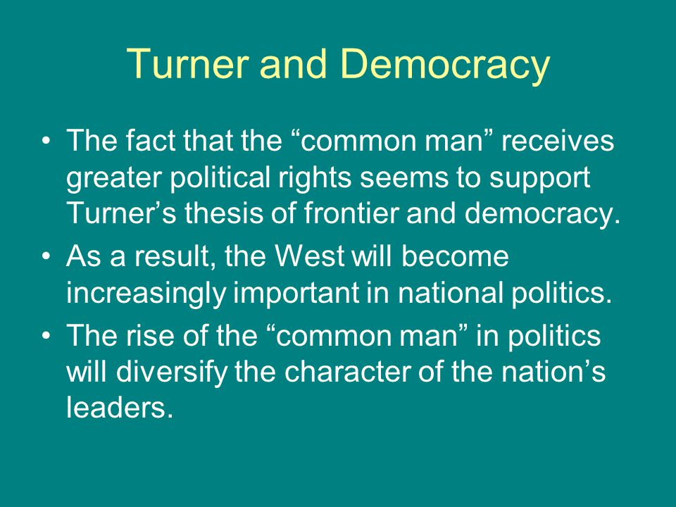 "Turner and Democracy The fact that the ""common man"" receives greater political rights seems to support Turner's thesis of frontier and democracy. As a"