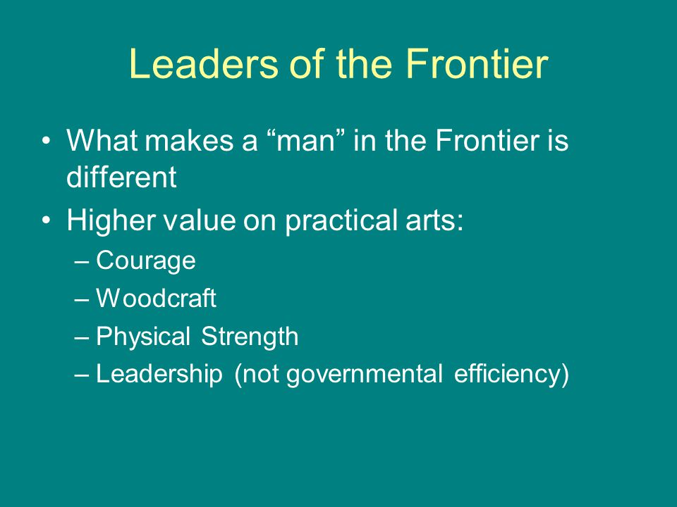 Leaders of the Frontier What makes a man in the Frontier is different Higher value on practical arts: –Courage –Woodcraft –Physical Strength –Leadership (not governmental efficiency)