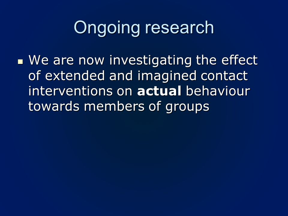 Ongoing research We are now investigating the effect of extended and imagined contact interventions on actual behaviour towards members of groups We are now investigating the effect of extended and imagined contact interventions on actual behaviour towards members of groups