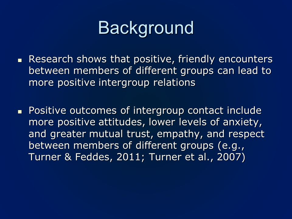 Background Research shows that positive, friendly encounters between members of different groups can lead to more positive intergroup relations Research shows that positive, friendly encounters between members of different groups can lead to more positive intergroup relations Positive outcomes of intergroup contact include more positive attitudes, lower levels of anxiety, and greater mutual trust, empathy, and respect between members of different groups (e.g., Turner & Feddes, 2011; Turner et al., 2007) Positive outcomes of intergroup contact include more positive attitudes, lower levels of anxiety, and greater mutual trust, empathy, and respect between members of different groups (e.g., Turner & Feddes, 2011; Turner et al., 2007)