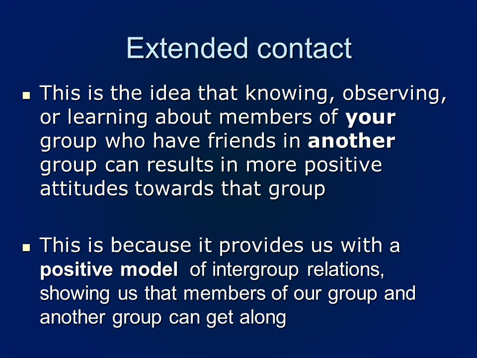 Extended contact This is the idea that knowing, observing, or learning about members of your group who have friends in another group can results in more positive attitudes towards that group This is the idea that knowing, observing, or learning about members of your group who have friends in another group can results in more positive attitudes towards that group This is because it provides us with a positive model of intergroup relations, showing us that members of our group and another group can get along This is because it provides us with a positive model of intergroup relations, showing us that members of our group and another group can get along