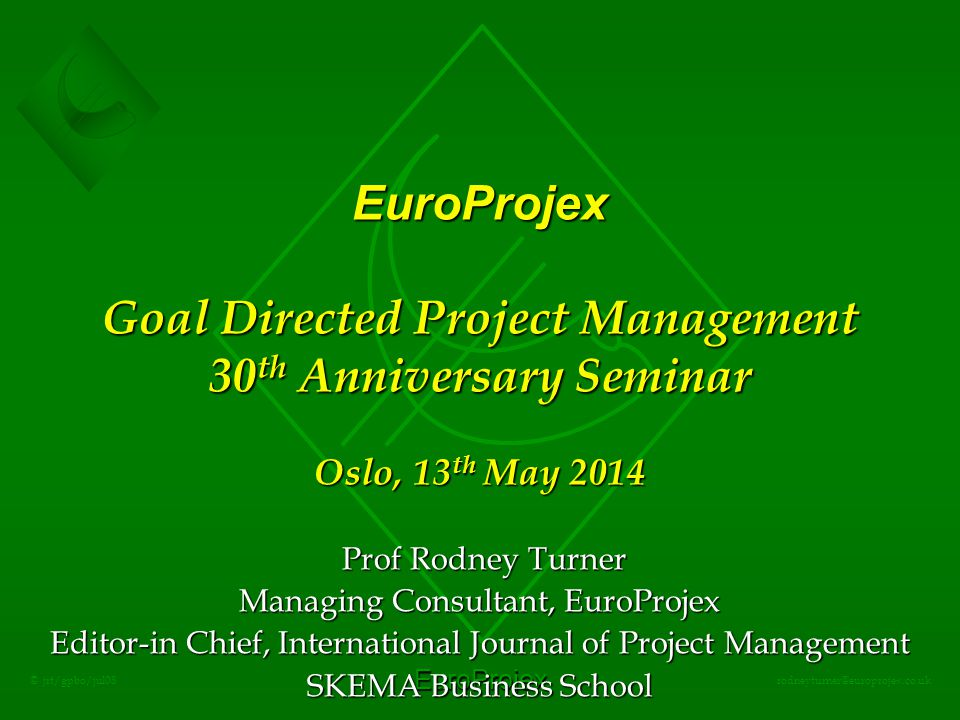 EuroProjex rodneyturner@europrojex.co.uk © jrt/gpbo/jul08 EuroProjex Goal Directed Project Management 30 th Anniversary Seminar Oslo, 13 th May 2014 Prof Rodney Turner Prof Rodney Turner Managing Consultant, EuroProjex Editor-in Chief, International Journal of Project Management SKEMA Business School