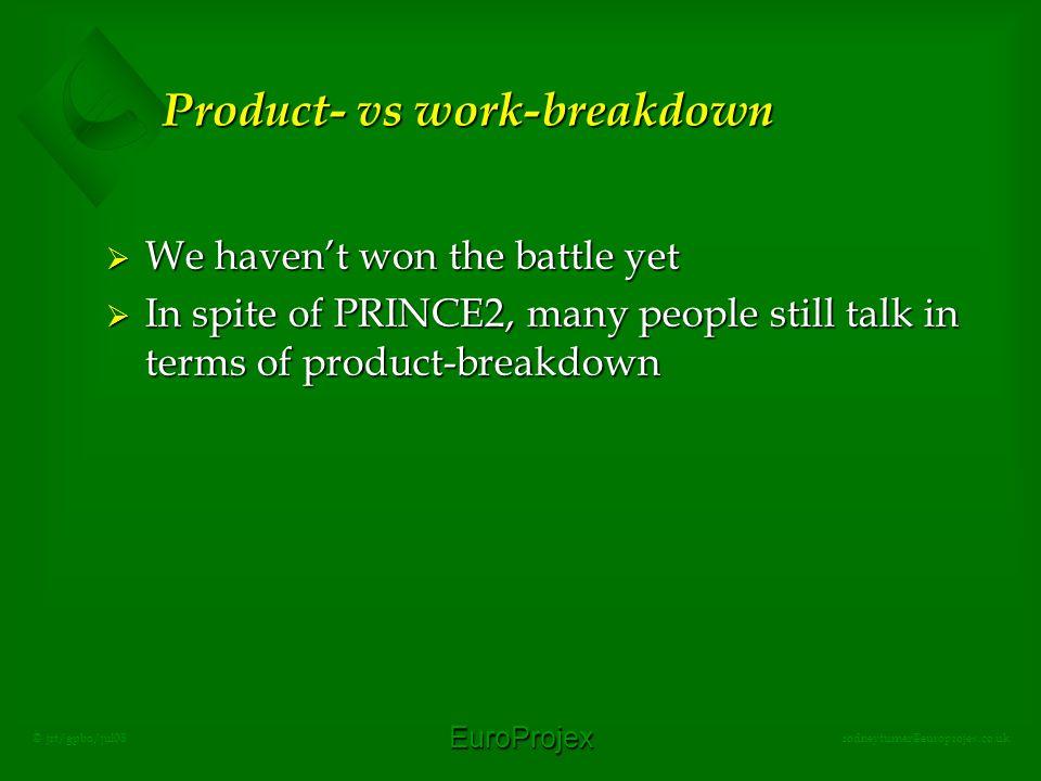 EuroProjex rodneyturner@europrojex.co.uk © jrt/gpbo/jul08 Product- vs work-breakdown  We haven't won the battle yet  In spite of PRINCE2, many people still talk in terms of product-breakdown