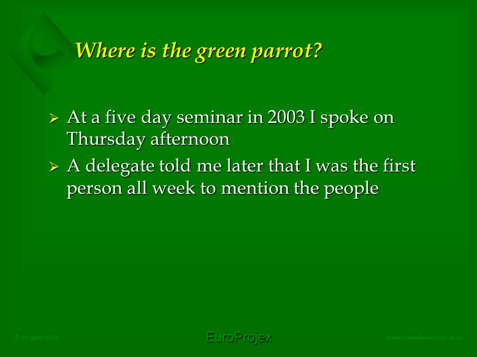 EuroProjex rodneyturner@europrojex.co.uk © jrt/gpbo/jul08 Where is the green parrot.