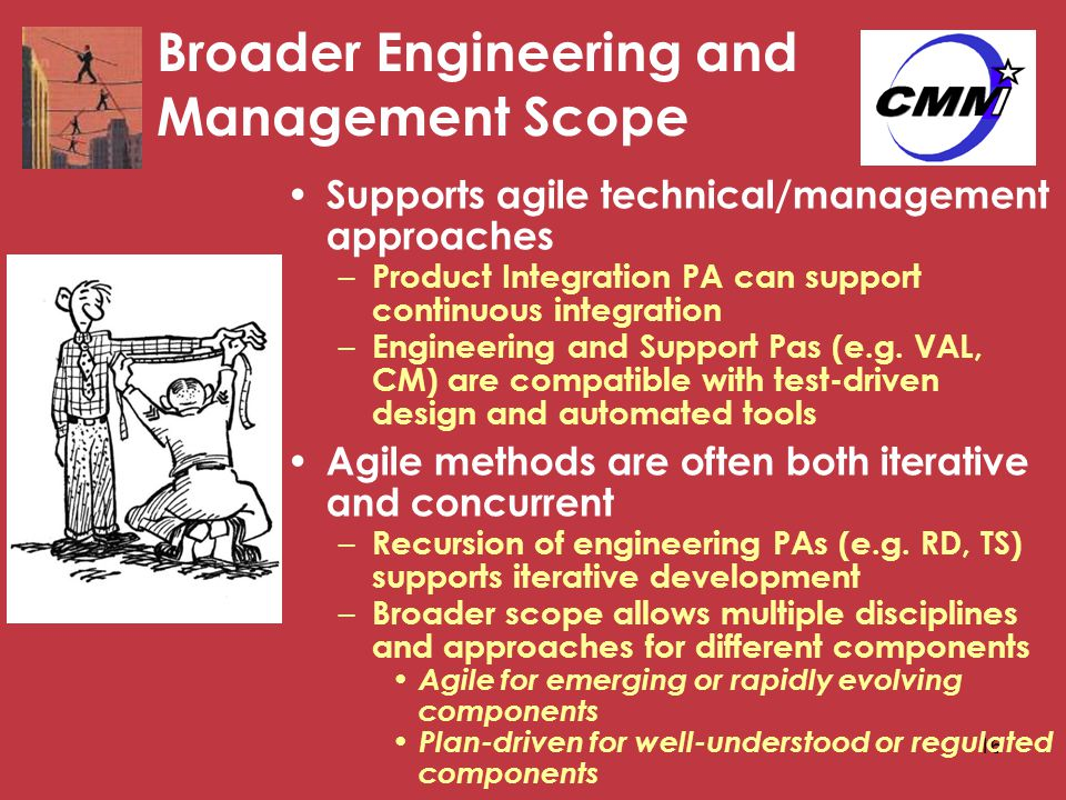 16 Broader Engineering and Management Scope Supports agile technical/management approaches – Product Integration PA can support continuous integration – Engineering and Support Pas (e.g.
