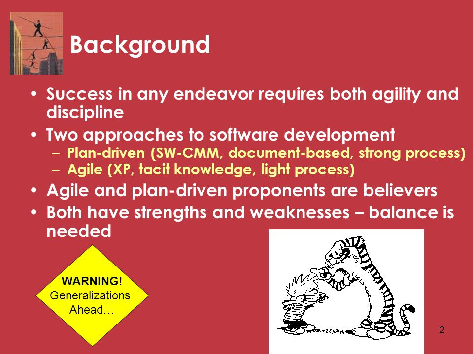 2 Background Success in any endeavor requires both agility and discipline Two approaches to software development – Plan-driven (SW-CMM, document-based, strong process) – Agile (XP, tacit knowledge, light process) Agile and plan-driven proponents are believers Both have strengths and weaknesses – balance is needed WARNING.