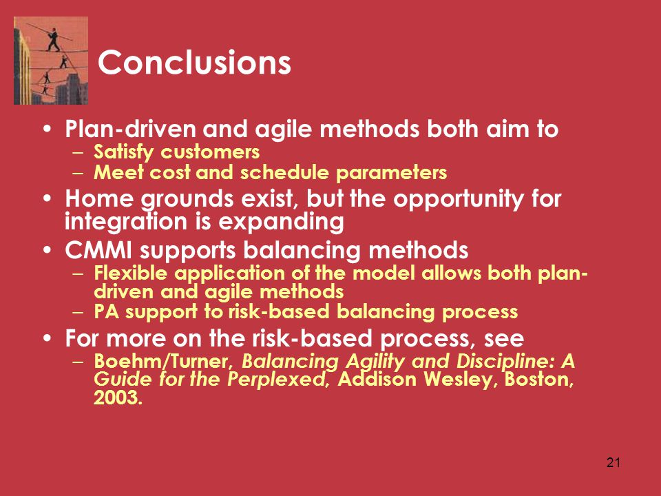 21 Conclusions Plan-driven and agile methods both aim to – Satisfy customers – Meet cost and schedule parameters Home grounds exist, but the opportunity for integration is expanding CMMI supports balancing methods – Flexible application of the model allows both plan- driven and agile methods – PA support to risk-based balancing process For more on the risk-based process, see – Boehm/Turner, Balancing Agility and Discipline: A Guide for the Perplexed, Addison Wesley, Boston, 2003.