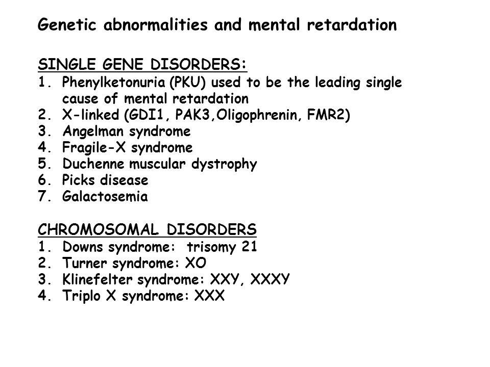 Genetic abnormalities and mental retardation SINGLE GENE DISORDERS : 1.Phenylketonuria (PKU) used to be the leading single cause of mental retardation 2.X-linked (GDI1, PAK3,Oligophrenin, FMR2) 3.Angelman syndrome 4.Fragile-X syndrome 5.Duchenne muscular dystrophy 6.Picks disease 7.Galactosemia CHROMOSOMAL DISORDERS 1.Downs syndrome: trisomy 21 2.Turner syndrome: XO 3.Klinefelter syndrome: XXY, XXXY 4.Triplo X syndrome: XXX