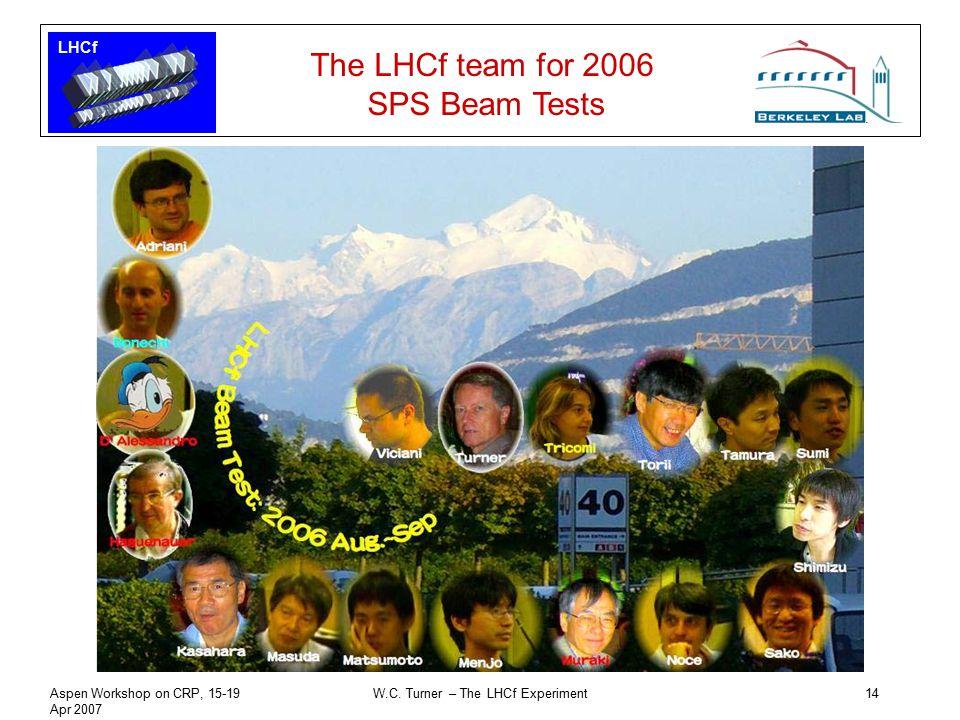 LHCf Aspen Workshop on CRP, 15-19 Apr 2007 W.C. Turner – The LHCf Experiment14 The LHCf team for 2006 SPS Beam Tests