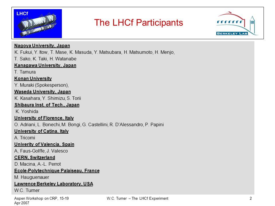 LHCf Aspen Workshop on CRP, 15-19 Apr 2007 W.C. Turner – The LHCf Experiment2 The LHCf Participants Nagoya University, Japan K. Fukui, Y. Itow, T. Mas