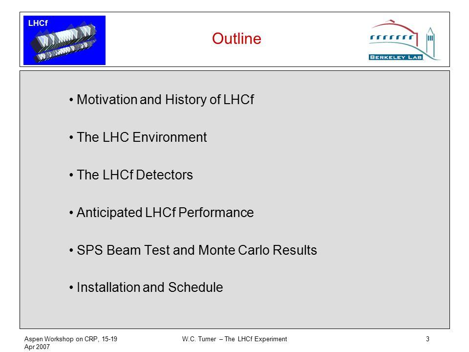 LHCf Aspen Workshop on CRP, 15-19 Apr 2007 W.C. Turner – The LHCf Experiment3 Outline Motivation and History of LHCf The LHC Environment The LHCf Dete