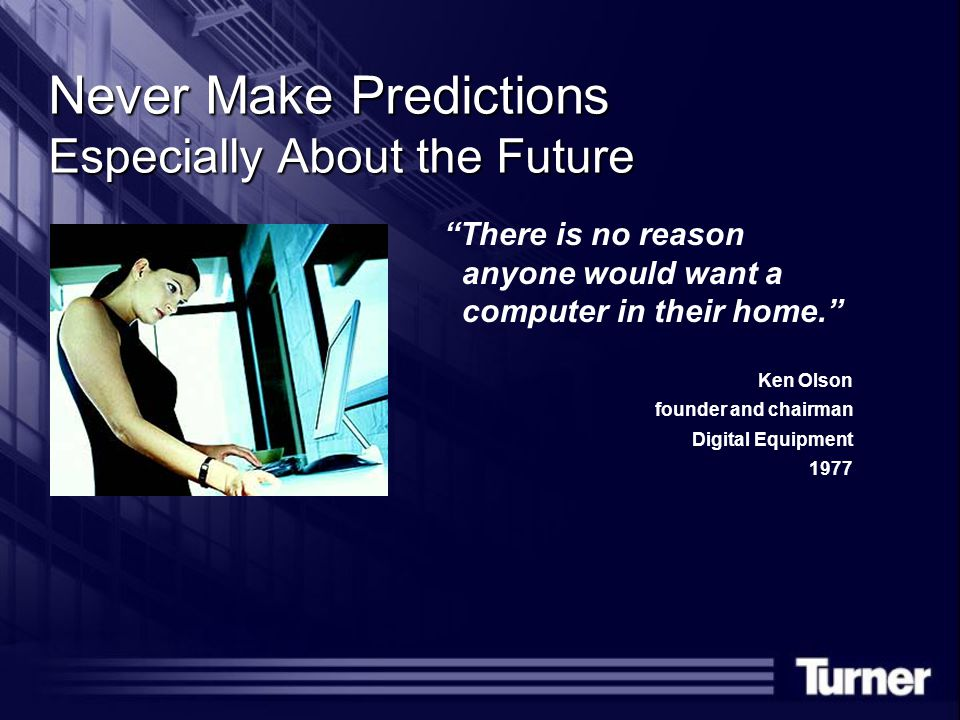 Never Make Predictions Especially About the Future There is no reason anyone would want a computer in their home. Ken Olson founder and chairman Digital Equipment 1977