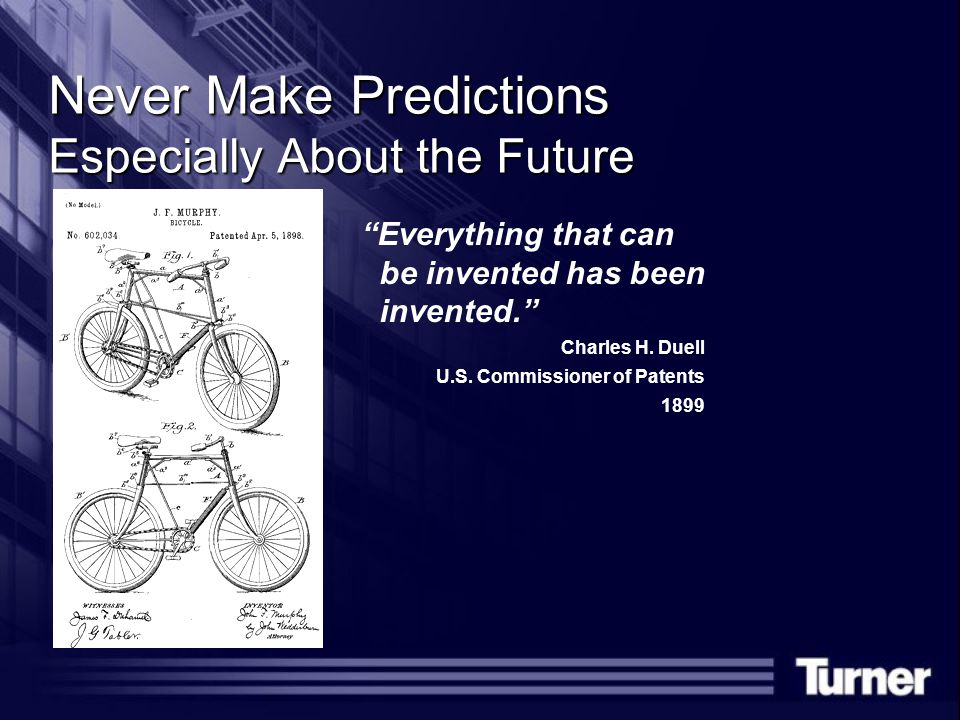 Never Make Predictions Especially About the Future Everything that can be invented has been invented. Charles H.