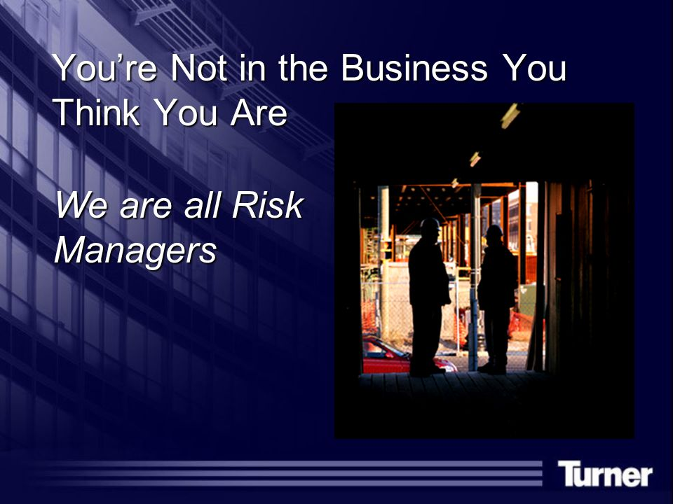 You're Not in the Business You Think You Are We are all Risk Managers