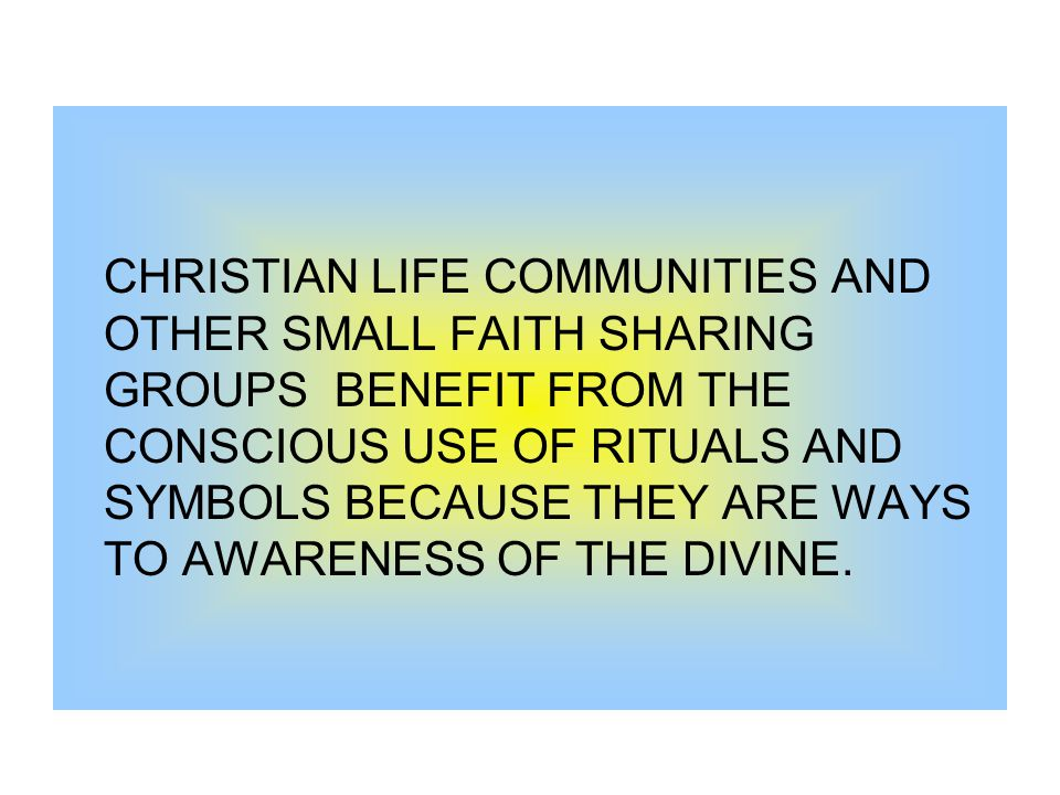 CHRISTIAN LIFE COMMUNITIES AND OTHER SMALL FAITH SHARING GROUPS BENEFIT FROM THE CONSCIOUS USE OF RITUALS AND SYMBOLS BECAUSE THEY ARE WAYS TO AWARENESS OF THE DIVINE.