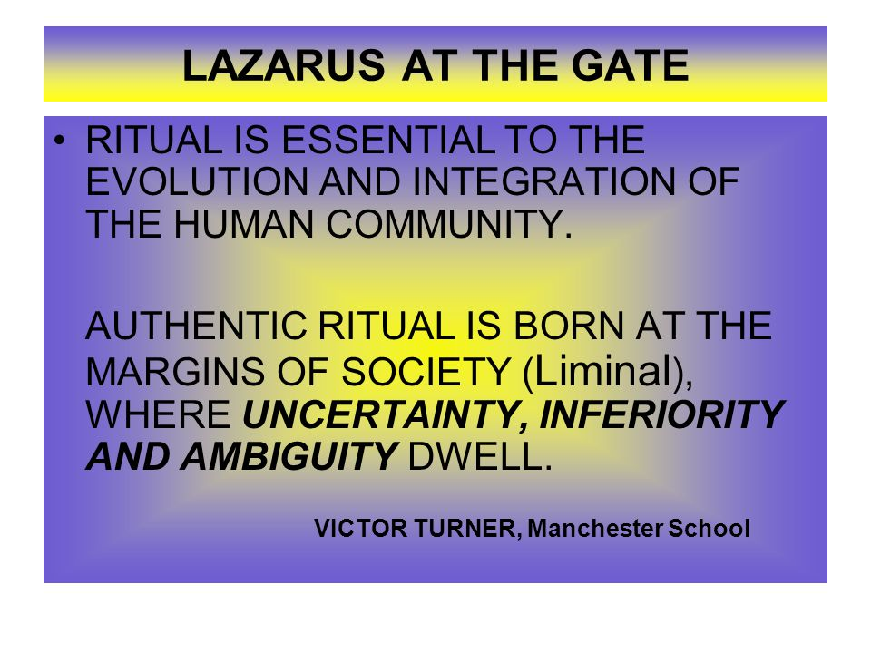 LAZARUS AT THE GATE RITUAL IS ESSENTIAL TO THE EVOLUTION AND INTEGRATION OF THE HUMAN COMMUNITY.