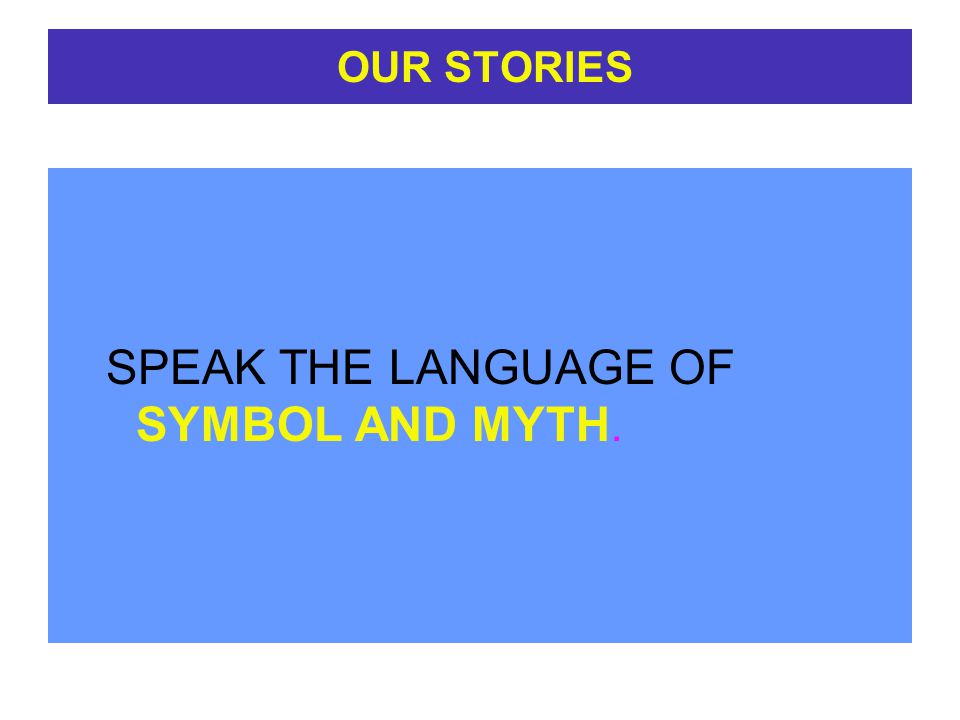 OUR STORIES SPEAK THE LANGUAGE OF SYMBOL AND MYTH.