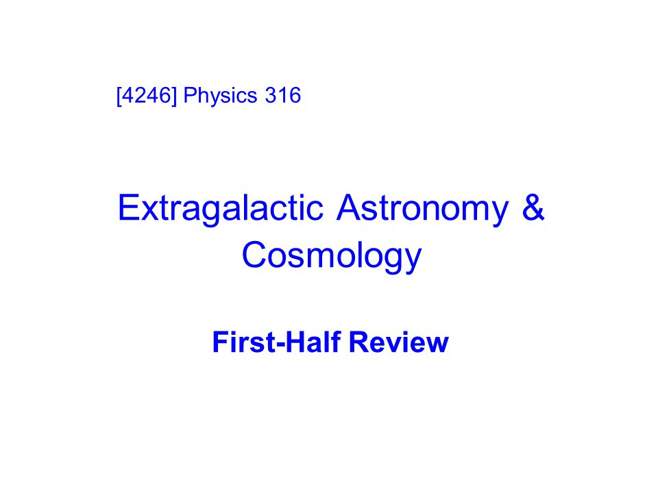Extragalactic Astronomy & Cosmology First-Half Review [4246] Physics 316