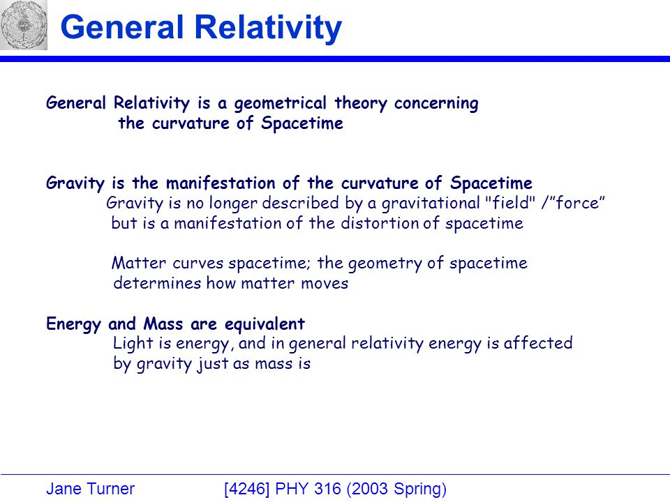 Jane Turner [4246] PHY 316 (2003 Spring) General Relativity General Relativity is a geometrical theory concerning the curvature of Spacetime Gravity is the manifestation of the curvature of Spacetime Gravity is no longer described by a gravitational field / force but is a manifestation of the distortion of spacetime Matter curves spacetime; the geometry of spacetime determines how matter moves Energy and Mass are equivalent Light is energy, and in general relativity energy is affected by gravity just as mass is