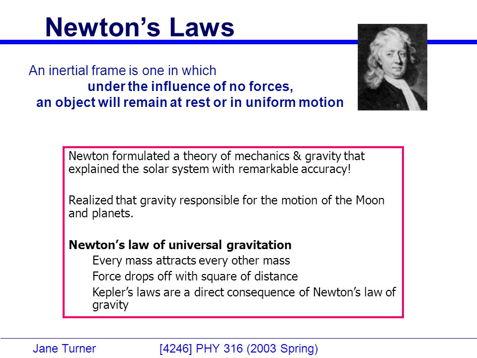 Jane Turner [4246] PHY 316 (2003 Spring) Newton's Laws An inertial frame is one in which under the influence of no forces, an object will remain at rest or in uniform motion Newton formulated a theory of mechanics & gravity that explained the solar system with remarkable accuracy.