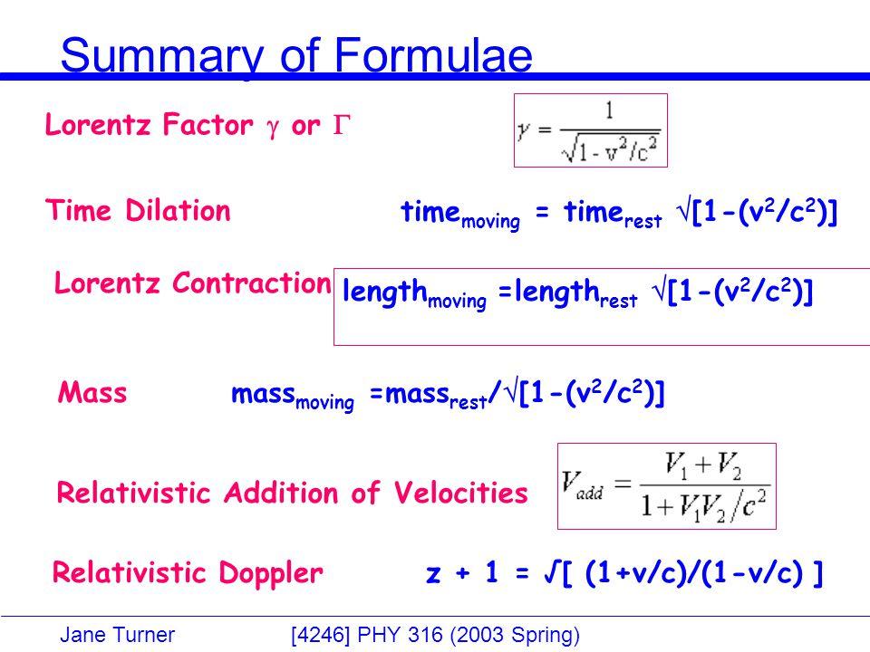 Jane Turner [4246] PHY 316 (2003 Spring) Summary of Formulae Relativistic Doppler z + 1 = √[ (1+v/c)/(1-v/c) ] Relativistic Addition of Velocities length moving =length rest  [1-(v 2 /c 2 )] Lorentz Contraction time moving = time rest  [1-(v 2 /c 2 )]Time Dilation Lorentz Factor  or  Mass mass moving =mass rest /  [1-(v 2 /c 2 )]