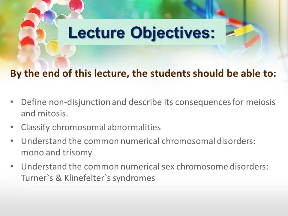 Lecture Objectives: By the end of this lecture, the students should be able to: Define non-disjunction and describe its consequences for meiosis and m