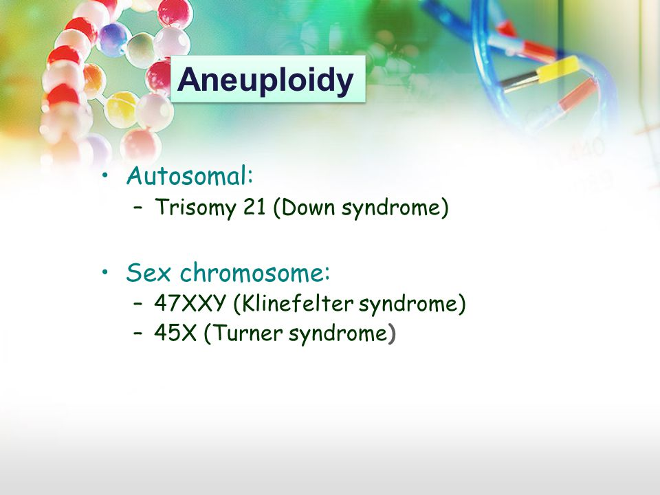 Autosomal: –Trisomy 21 (Down syndrome) Sex chromosome: –47XXY (Klinefelter syndrome) –45X (Turner syndrome) Aneuploidy