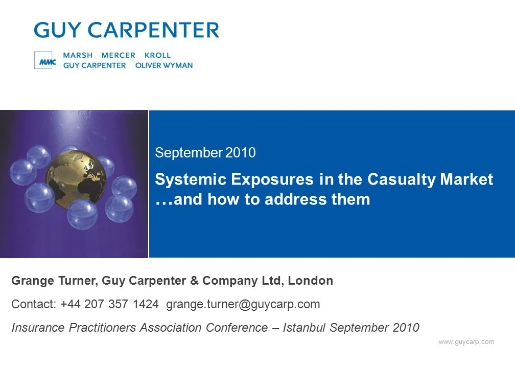 www.guycarp.com Systemic Exposures in the Casualty Market … and how to address them September 2010 Grange Turner, Guy Carpenter & Company Ltd, London